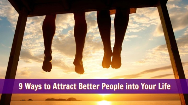 9 Ways to Attract Better People into Your Life