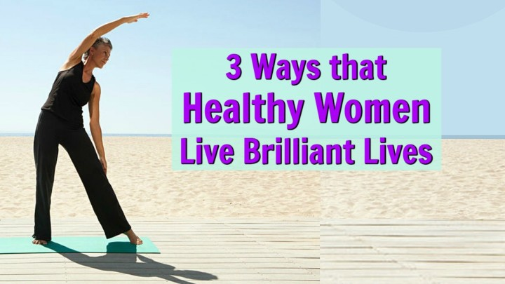 Live Brilliantly! 3 Secrets Known by Women Leading Very Healthy Lives
